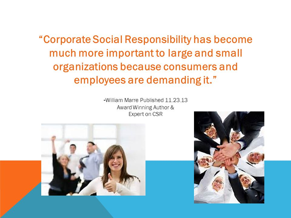 Corporate Social Responsibility has become much more important to large and small organizations because consumers and employees are demanding it. - William Marre Published 11.23.13 Award Winning Author & Expert on CSR