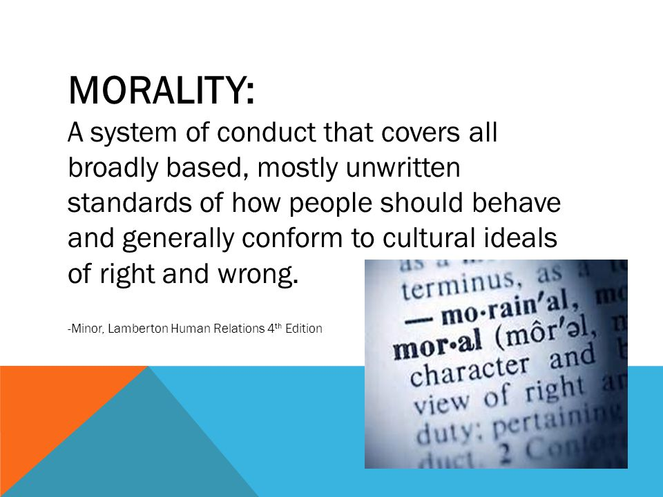 MORALITY: A system of conduct that covers all broadly based, mostly unwritten standards of how people should behave and generally conform to cultural ideals of right and wrong.