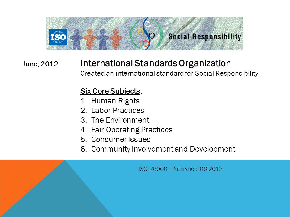 June, 2012 International Standards Organization Created an international standard for Social Responsibility Six Core Subjects: 1.Human Rights 2.Labor Practices 3.The Environment 4.Fair Operating Practices 5.Consumer Issues 6.Community Involvement and Development ISO 26000, Published 06.2012
