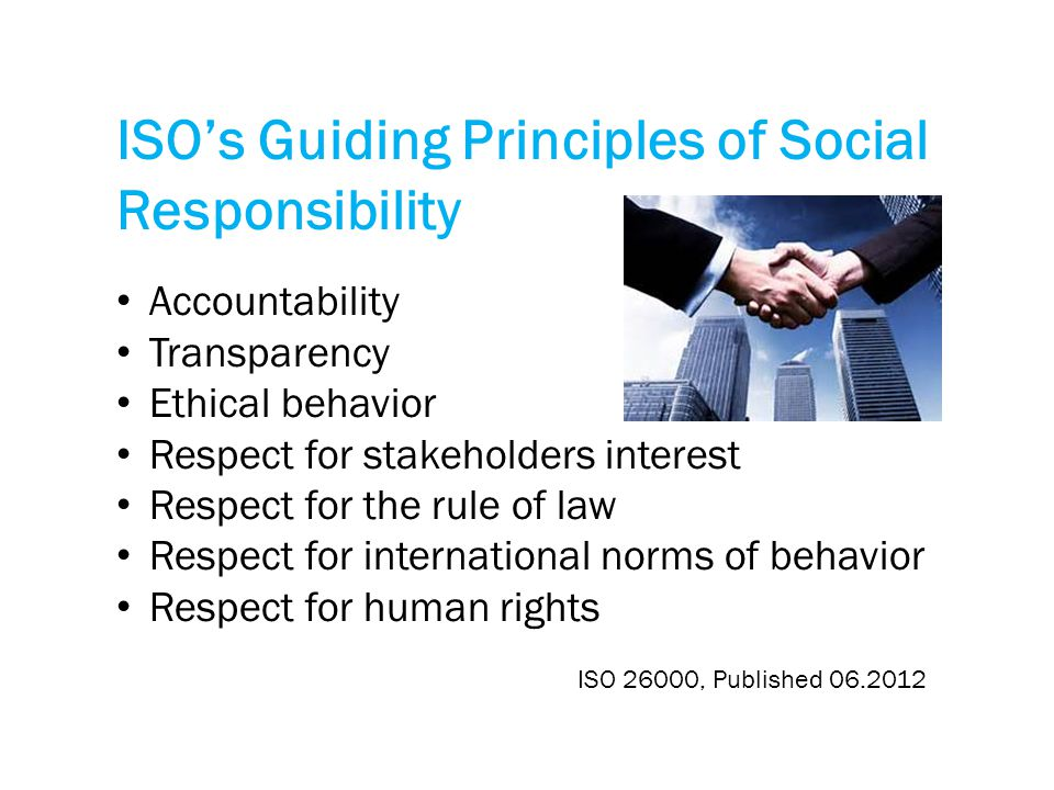 ISO's Guiding Principles of Social Responsibility Accountability Transparency Ethical behavior Respect for stakeholders interest Respect for the rule of law Respect for international norms of behavior Respect for human rights ISO 26000, Published 06.2012