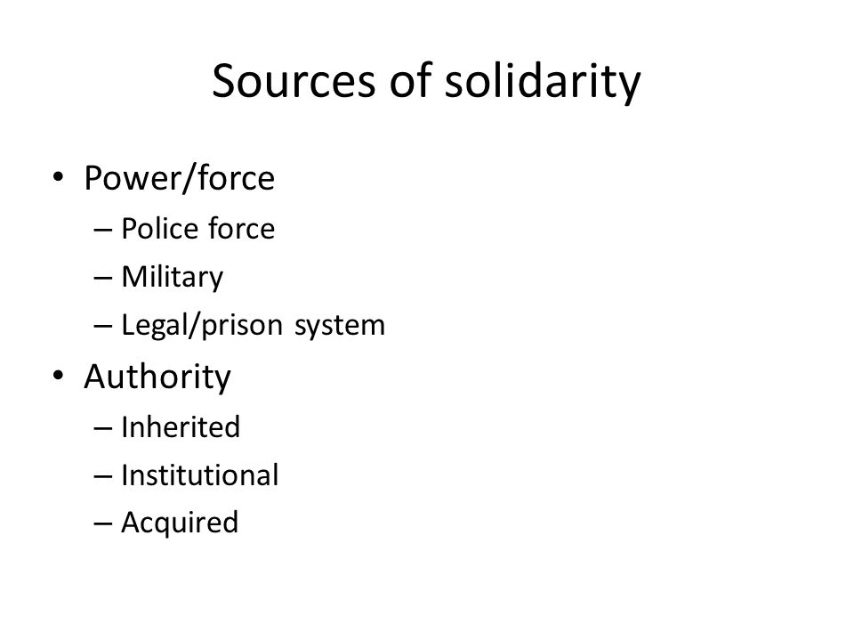 Sources of solidarity Power/force – Police force – Military – Legal/prison system Authority – Inherited – Institutional – Acquired