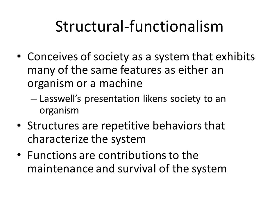 Structural-functionalism Conceives of society as a system that exhibits many of the same features as either an organism or a machine – Lasswell's presentation likens society to an organism Structures are repetitive behaviors that characterize the system Functions are contributions to the maintenance and survival of the system
