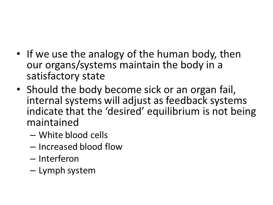 If we use the analogy of the human body, then our organs/systems maintain the body in a satisfactory state Should the body become sick or an organ fail, internal systems will adjust as feedback systems indicate that the 'desired' equilibrium is not being maintained – White blood cells – Increased blood flow – Interferon – Lymph system