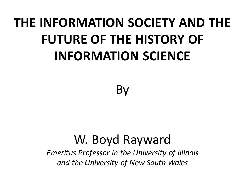 THE INFORMATION SOCIETY AND THE FUTURE OF THE HISTORY OF INFORMATION SCIENCE By W. Boyd Rayward Emeritus Professor in the University of Illinois and t