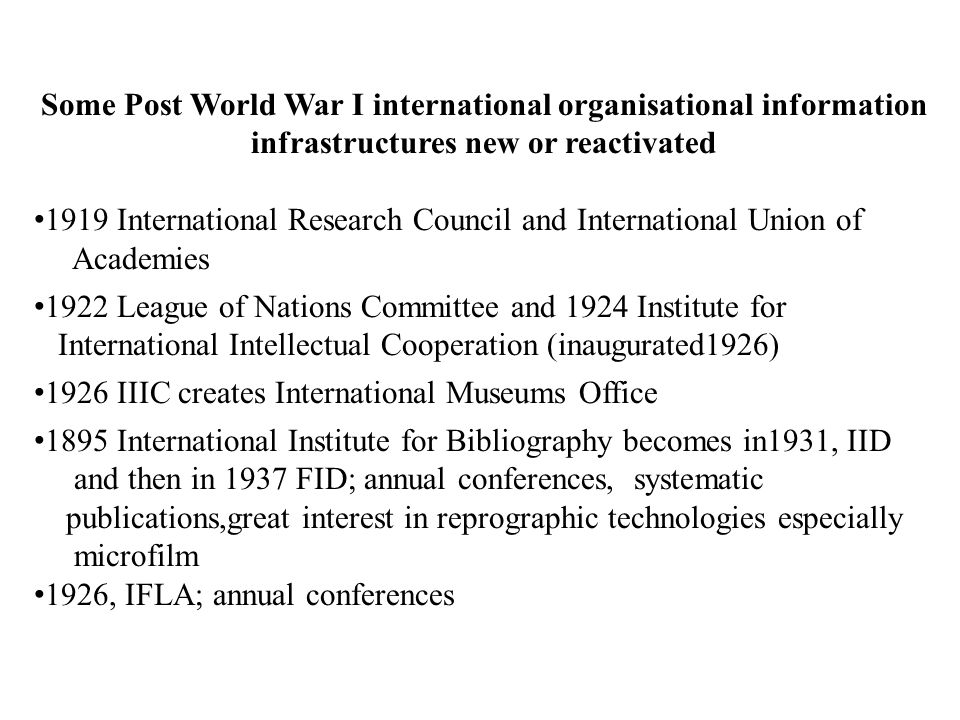 Some Post World War I international organisational information infrastructures new or reactivated 1919 International Research Council and International Union of Academies 1922 League of Nations Committee and 1924 Institute for International Intellectual Cooperation (inaugurated1926) 1926 IIIC creates International Museums Office 1895 International Institute for Bibliography becomes in1931, IID and then in 1937 FID; annual conferences, systematic publications,great interest in reprographic technologies especially microfilm 1926, IFLA; annual conferences