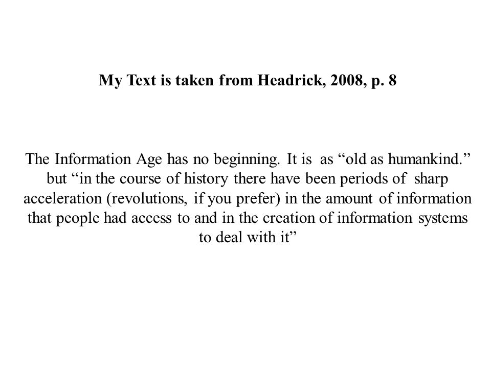 """My Text is taken from Headrick, 2008, p. 8 The Information Age has no beginning. It is as """"old as humankind."""" but """"in the course of history there have"""