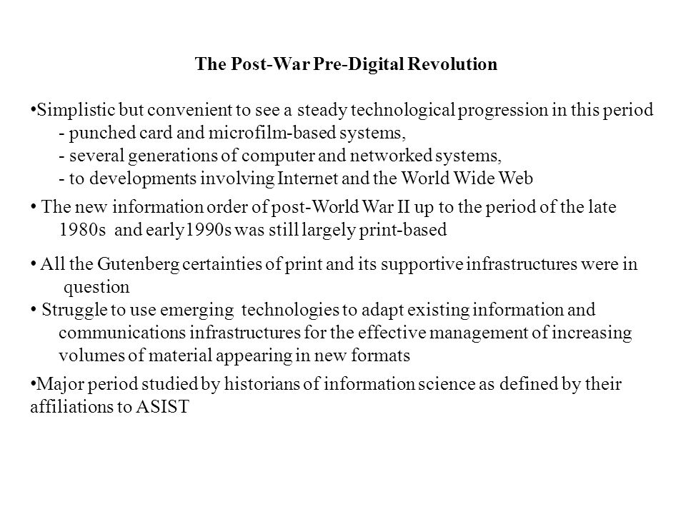 The Post-War Pre-Digital Revolution Simplistic but convenient to see a steady technological progression in this period - punched card and microfilm-based systems, - several generations of computer and networked systems, - to developments involving Internet and the World Wide Web The new information order of post-World War II up to the period of the late 1980s and early1990s was still largely print-based All the Gutenberg certainties of print and its supportive infrastructures were in question Struggle to use emerging technologies to adapt existing information and communications infrastructures for the effective management of increasing volumes of material appearing in new formats Major period studied by historians of information science as defined by their affiliations to ASIST
