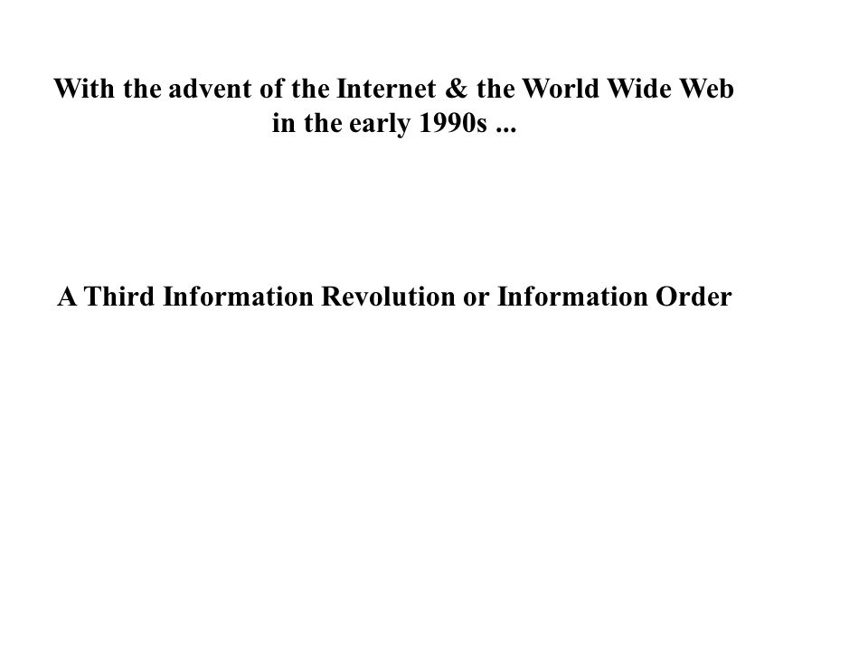 With the advent of the Internet & the World Wide Web in the early 1990s... A Third Information Revolution or Information Order