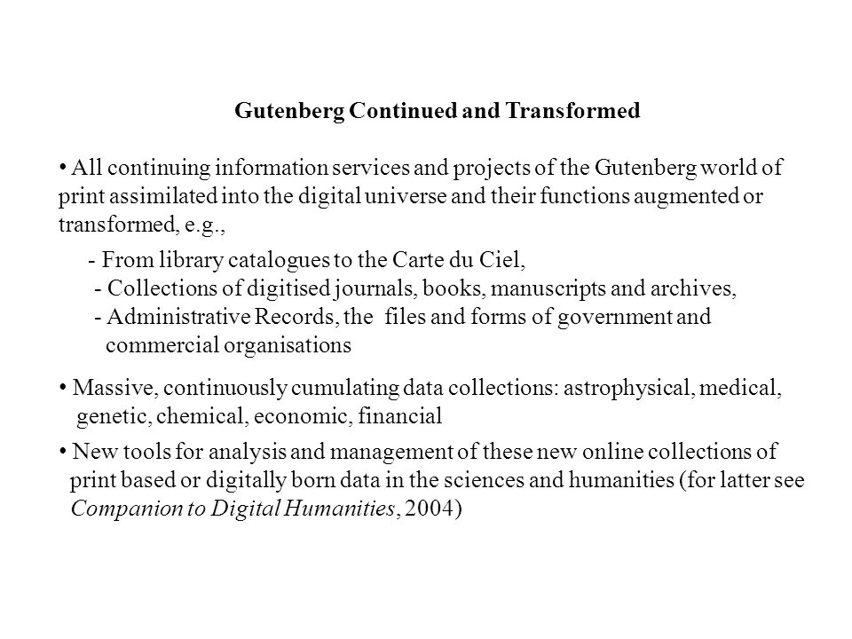 Gutenberg Continued and Transformed All continuing information services and projects of the Gutenberg world of print assimilated into the digital universe and their functions augmented or transformed, e.g., - From library catalogues to the Carte du Ciel, - Collections of digitised journals, books, manuscripts and archives, - Administrative Records, the files and forms of government and commercial organisations Massive, continuously cumulating data collections: astrophysical, medical, genetic, chemical, economic, financial New tools for analysis and management of these new online collections of print based or digitally born data in the sciences and humanities (for latter see Companion to Digital Humanities, 2004)