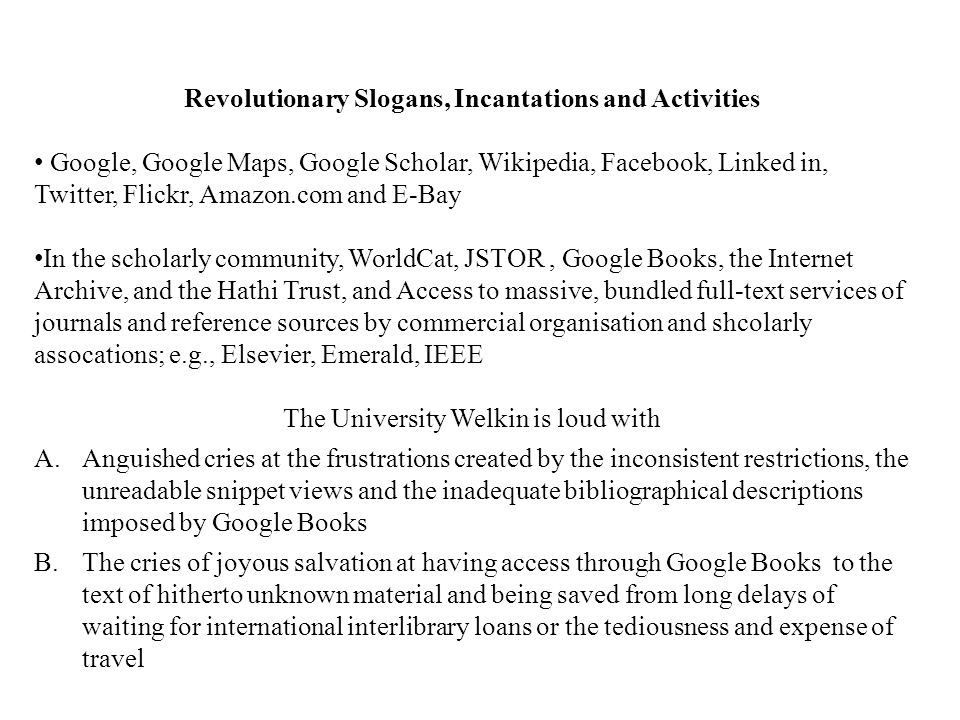 Revolutionary Slogans, Incantations and Activities Google, Google Maps, Google Scholar, Wikipedia, Facebook, Linked in, Twitter, Flickr, Amazon.com and E-Bay In the scholarly community, WorldCat, JSTOR, Google Books, the Internet Archive, and the Hathi Trust, and Access to massive, bundled full-text services of journals and reference sources by commercial organisation and shcolarly assocations; e.g., Elsevier, Emerald, IEEE The University Welkin is loud with A.Anguished cries at the frustrations created by the inconsistent restrictions, the unreadable snippet views and the inadequate bibliographical descriptions imposed by Google Books B.The cries of joyous salvation at having access through Google Books to the text of hitherto unknown material and being saved from long delays of waiting for international interlibrary loans or the tediousness and expense of travel
