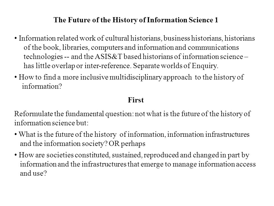 The Future of the History of Information Science 1 Information related work of cultural historians, business historians, historians of the book, libraries, computers and information and communications technologies -- and the ASIS&T based historians of information science – has little overlap or inter-reference.
