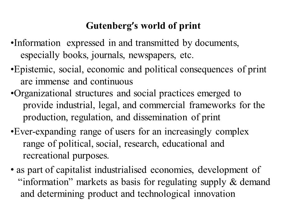 Gutenberg ' s world of print Information expressed in and transmitted by documents, especially books, journals, newspapers, etc. Epistemic, social, ec