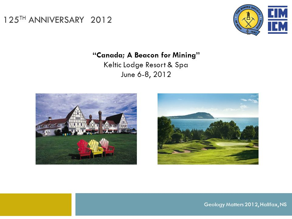 "125 TH ANNIVERSARY 2012 Geology Matters 2012, Halifax, NS ""Canada; A Beacon for Mining"" Keltic Lodge Resort & Spa June 6-8, 2012"