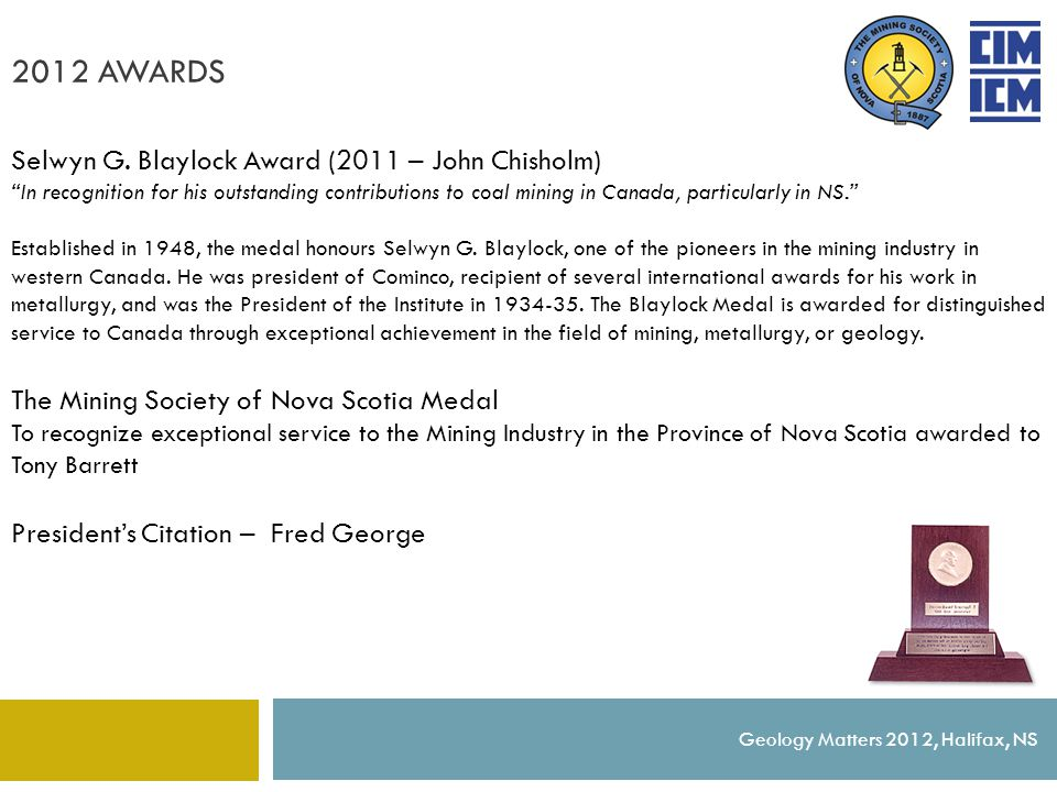 "2012 AWARDS Geology Matters 2012, Halifax, NS Selwyn G. Blaylock Award (2011 – John Chisholm) ""In recognition for his outstanding contributions to coa"
