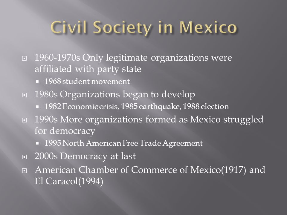  1960-1970s Only legitimate organizations were affiliated with party state  1968 student movement  1980s Organizations began to develop  1982 Economic crisis, 1985 earthquake, 1988 election  1990s More organizations formed as Mexico struggled for democracy  1995 North American Free Trade Agreement  2000s Democracy at last  American Chamber of Commerce of Mexico(1917) and El Caracol(1994)