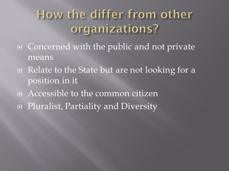  Concerned with the public and not private means  Relate to the State but are not looking for a position in it  Accessible to the common citizen  Pluralist, Partiality and Diversity
