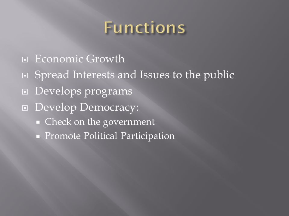  Economic Growth  Spread Interests and Issues to the public  Develops programs  Develop Democracy:  Check on the government  Promote Political Participation