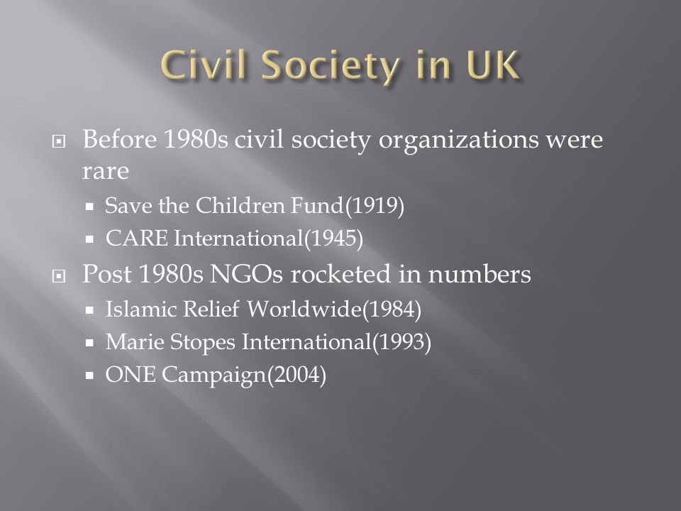  Before 1980s civil society organizations were rare  Save the Children Fund(1919)  CARE International(1945)  Post 1980s NGOs rocketed in numbers  Islamic Relief Worldwide(1984)  Marie Stopes International(1993)  ONE Campaign(2004)