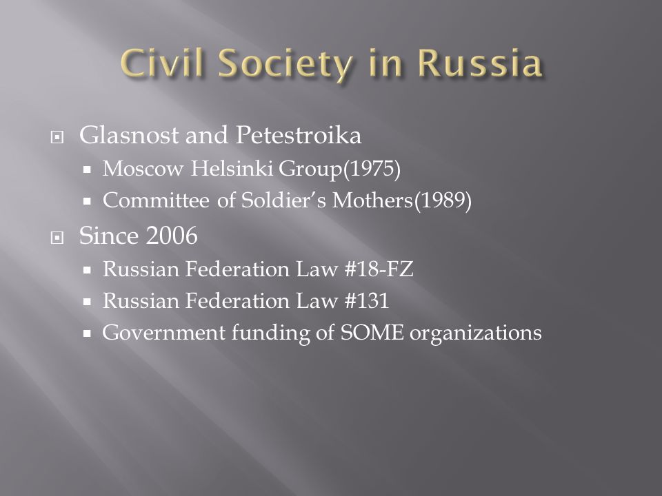  Glasnost and Petestroika  Moscow Helsinki Group(1975)  Committee of Soldier's Mothers(1989)  Since 2006  Russian Federation Law #18-FZ  Russian Federation Law #131  Government funding of SOME organizations