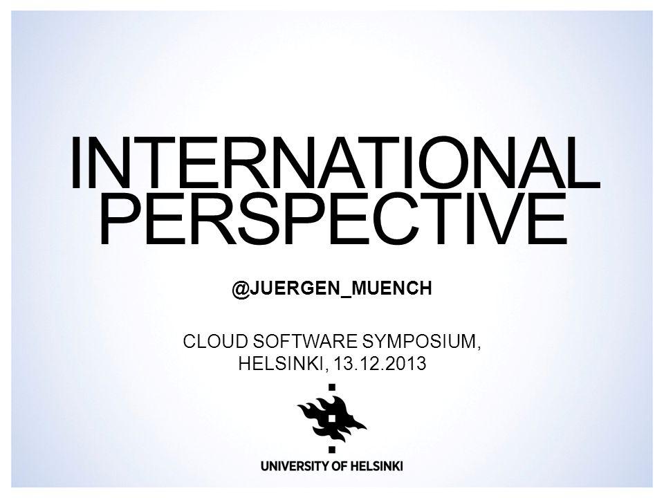 INTERNATIONAL PERSPECTIVE @JUERGEN_MUENCH CLOUD SOFTWARE SYMPOSIUM, HELSINKI, 13.12.2013