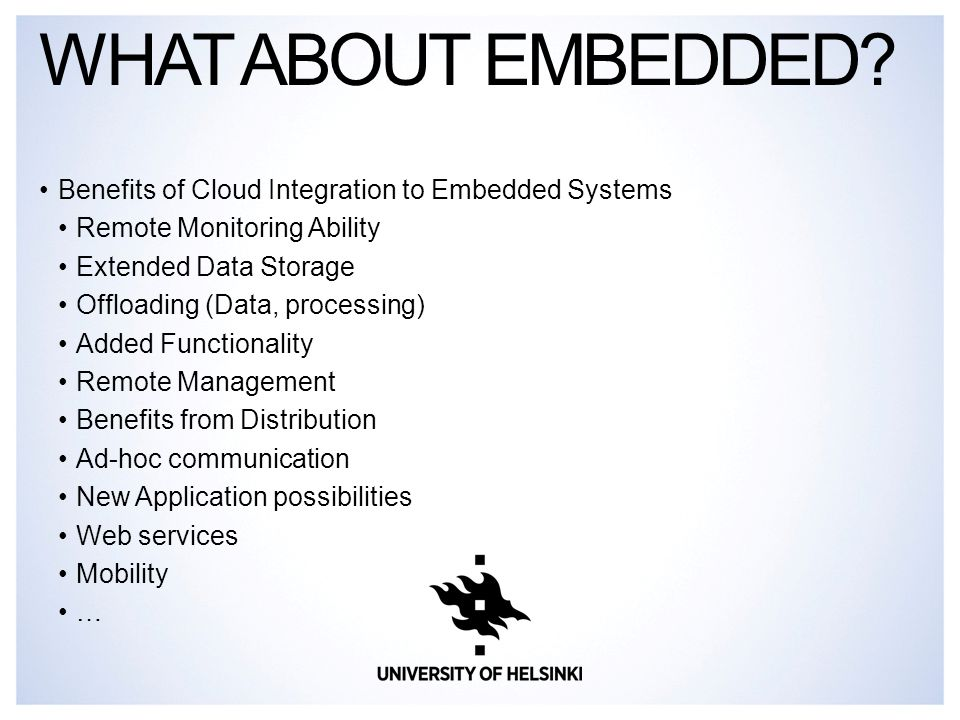 Benefits of Cloud Integration to Embedded Systems Remote Monitoring Ability Extended Data Storage Offloading (Data, processing) Added Functionality Remote Management Benefits from Distribution Ad-hoc communication New Application possibilities Web services Mobility … WHAT ABOUT EMBEDDED