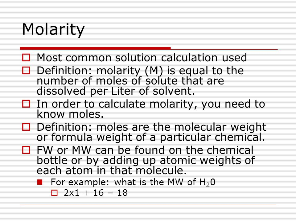 Molarity  Most common solution calculation used  Definition: molarity (M) is equal to the number of moles of solute that are dissolved per Liter of