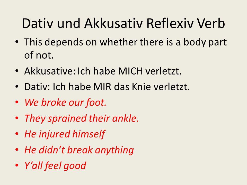 Dativ und Akkusativ Reflexiv Verb This depends on whether there is a body part of not. Akkusative: Ich habe MICH verletzt. Dativ: Ich habe MIR das Kni