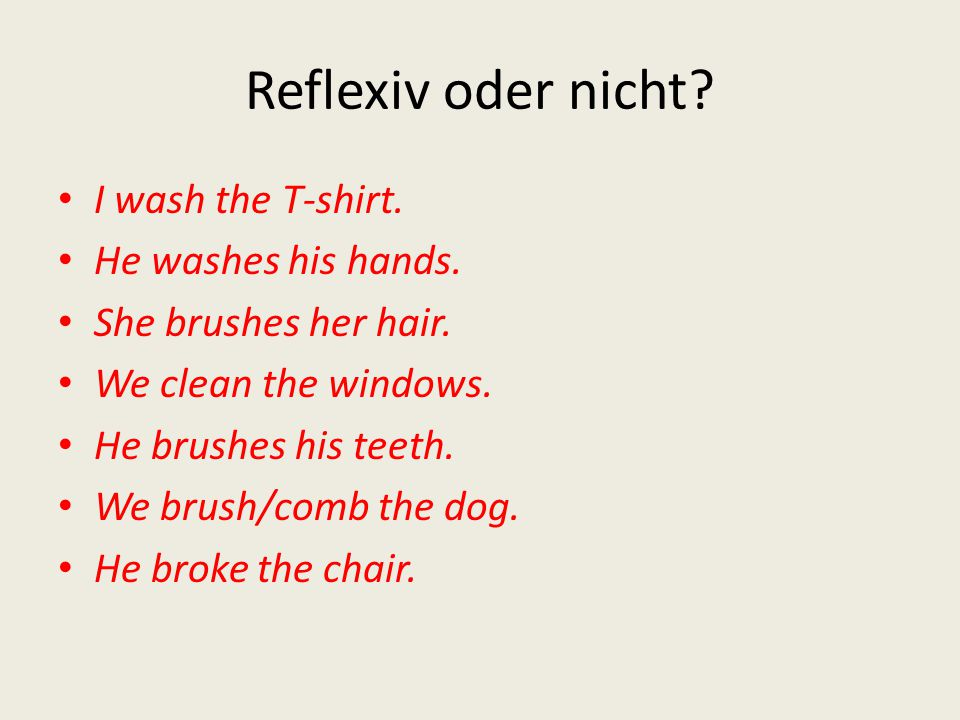 Reflexiv oder nicht? I wash the T-shirt. He washes his hands. She brushes her hair. We clean the windows. He brushes his teeth. We brush/comb the dog.