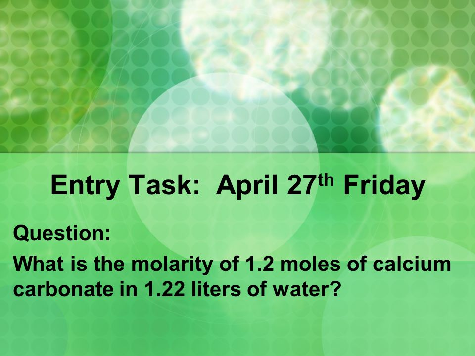 Entry Task: April 27 th Friday Question: What is the molarity of 1.2 moles of calcium carbonate in 1.22 liters of water?