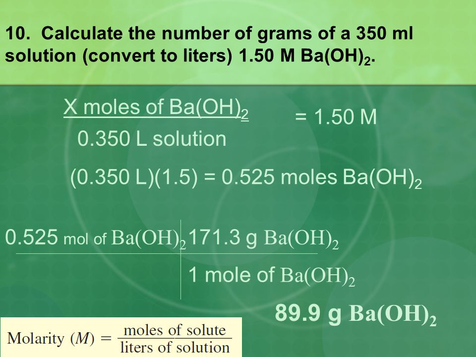 10. Calculate the number of grams of a 350 ml solution (convert to liters) 1.50 M Ba(OH) 2. 0.525 mol of Ba(OH) 2 171.3 g Ba(OH) 2 1 mole of Ba(OH) 2