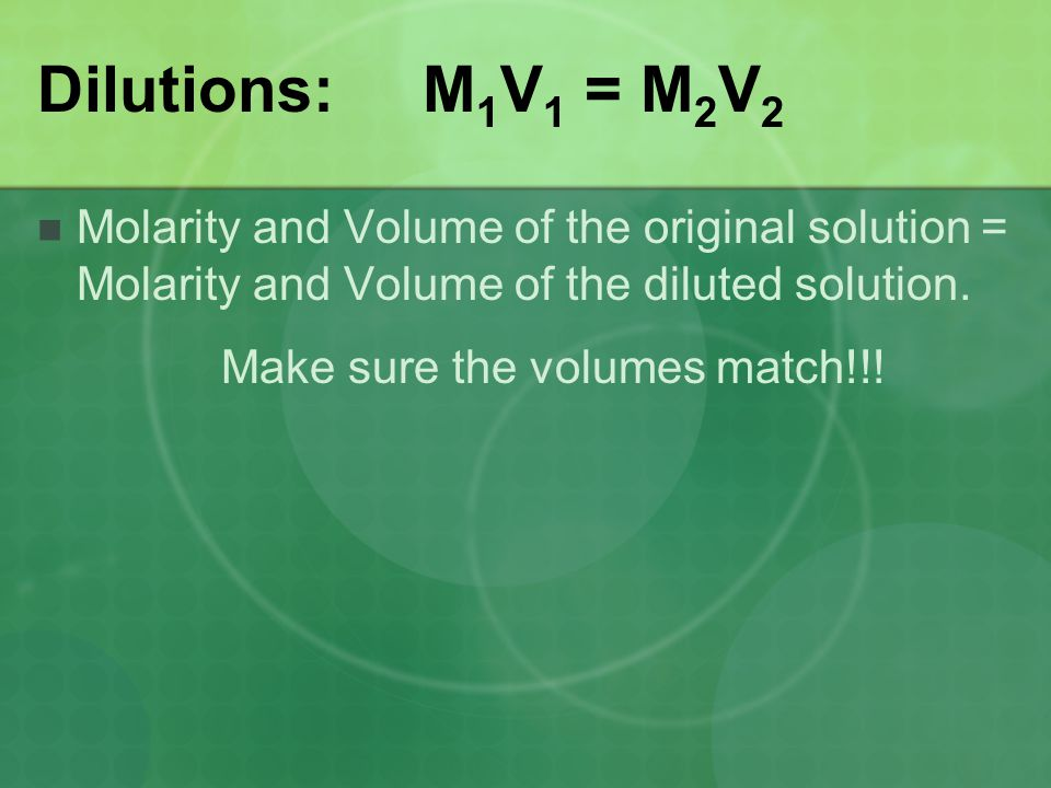 Dilutions: M 1 V 1 = M 2 V 2 Molarity and Volume of the original solution = Molarity and Volume of the diluted solution. Make sure the volumes match!!