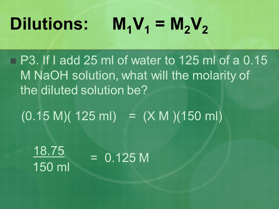 Dilutions: M 1 V 1 = M 2 V 2 P3. If I add 25 ml of water to 125 ml of a 0.15 M NaOH solution, what will the molarity of the diluted solution be? (0.15