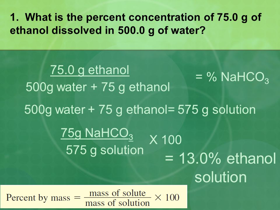1. What is the percent concentration of 75.0 g of ethanol dissolved in 500.0 g of water? = % NaHCO 3 75.0 g ethanol 500g water + 75 g ethanol 500g wat