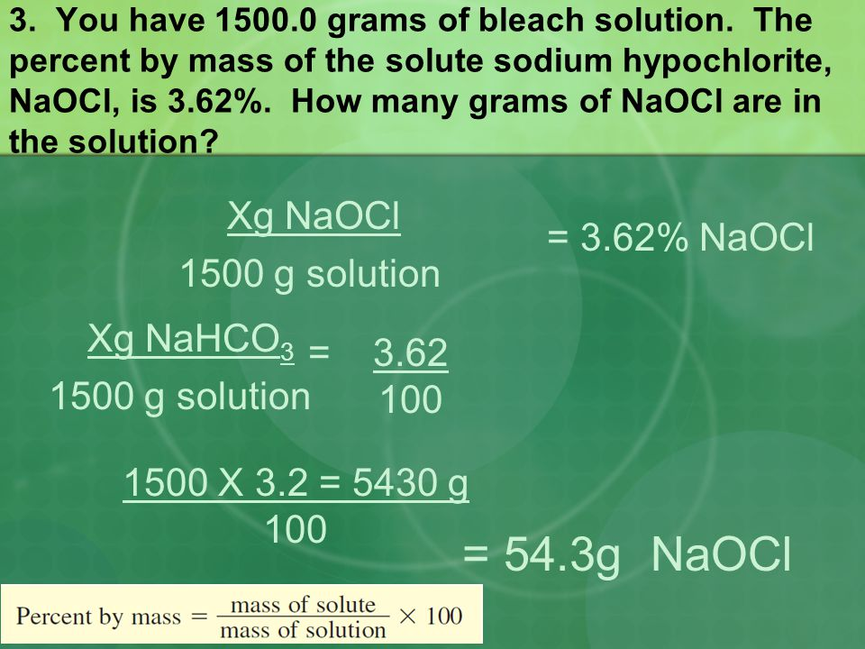3. You have 1500.0 grams of bleach solution. The percent by mass of the solute sodium hypochlorite, NaOCl, is 3.62%. How many grams of NaOCl are in th