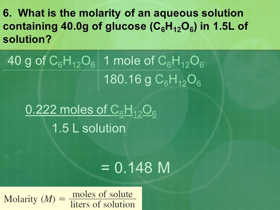6. What is the molarity of an aqueous solution containing 40.0g of glucose (C 6 H 12 O 6 ) in 1.5L of solution? 40 g of C 6 H 12 O 6 180.16 g C 6 H 12