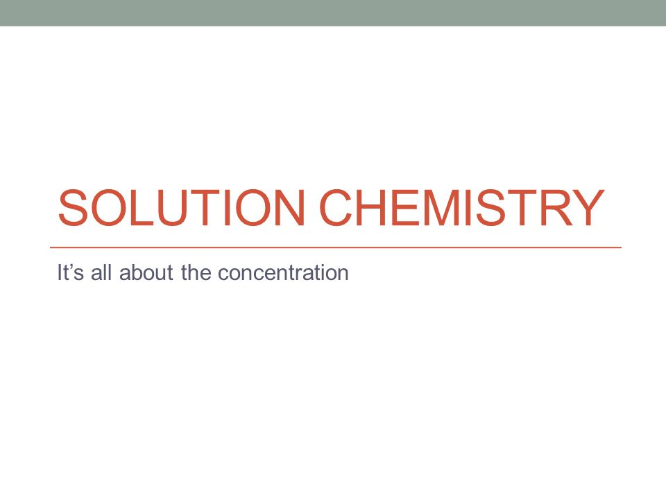 SOLUTION CHEMISTRY It's all about the concentration