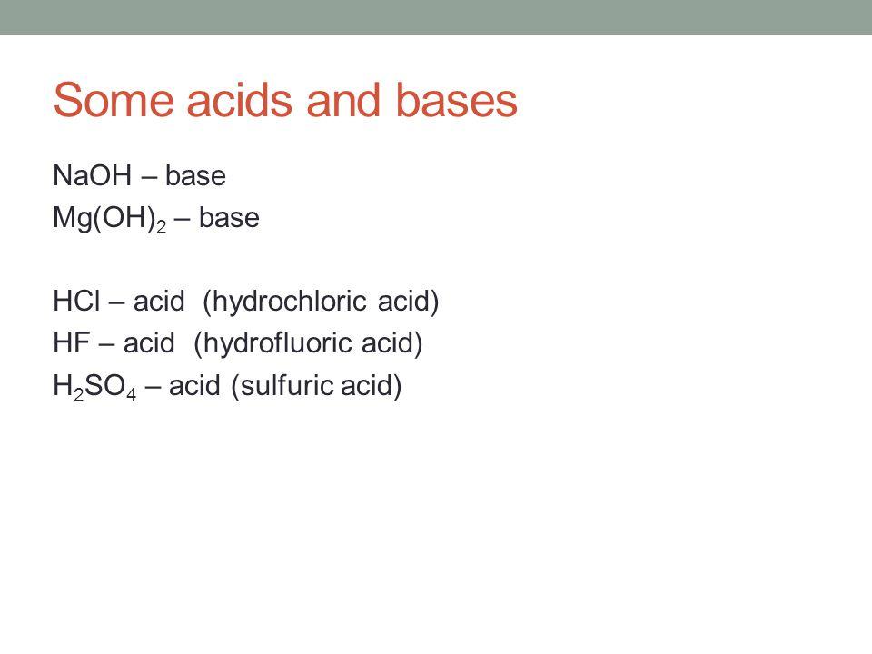 Some acids and bases NaOH – base Mg(OH) 2 – base HCl – acid (hydrochloric acid) HF – acid (hydrofluoric acid) H 2 SO 4 – acid (sulfuric acid)