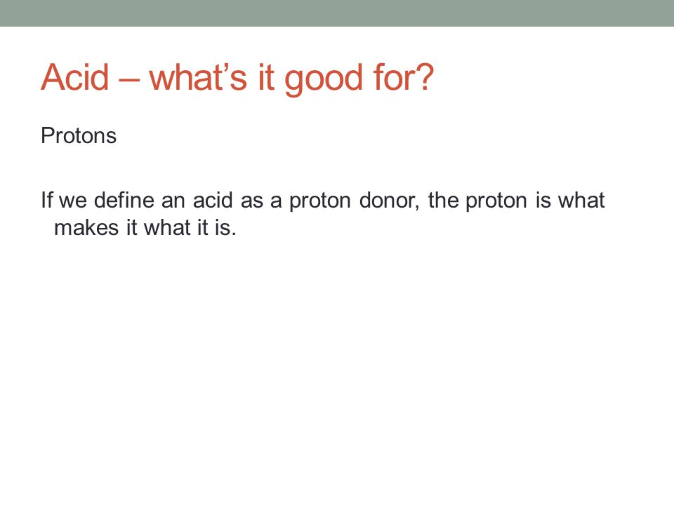 Acid – what's it good for? Protons If we define an acid as a proton donor, the proton is what makes it what it is.