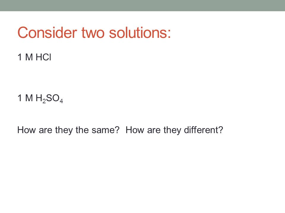 Consider two solutions: 1 M HCl 1 M H 2 SO 4 How are they the same? How are they different?