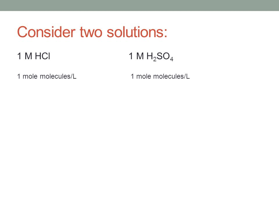 Consider two solutions: 1 M HCl1 M H 2 SO 4 1 mole molecules/L