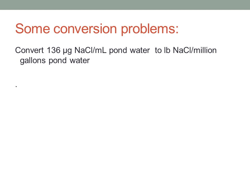 Some conversion problems: Convert 136 μg NaCl/mL pond water to lb NaCl/million gallons pond water.