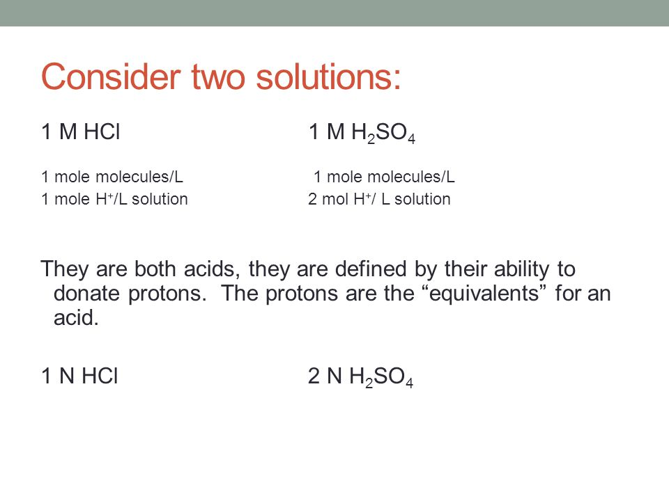 Consider two solutions: 1 M HCl1 M H 2 SO 4 1 mole molecules/L 1 mole H + /L solution2 mol H + / L solution They are both acids, they are defined by t