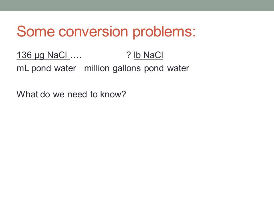 Some conversion problems: 136 μg NaCl ….? lb NaCl mL pond water million gallons pond water What do we need to know?