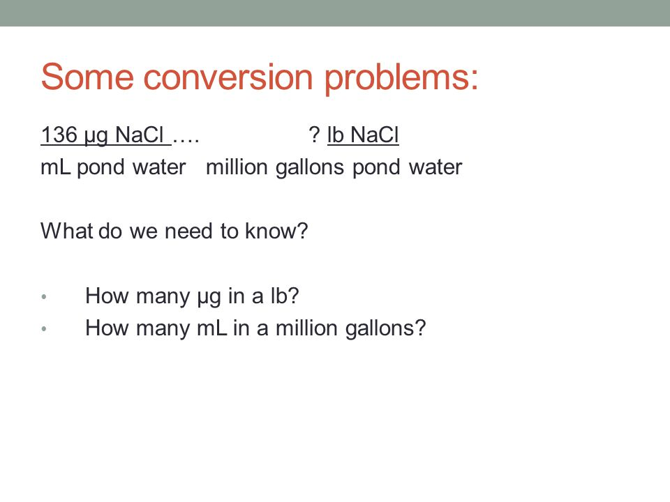 Some conversion problems: 136 μg NaCl ….? lb NaCl mL pond water million gallons pond water What do we need to know? How many μg in a lb? How many mL i