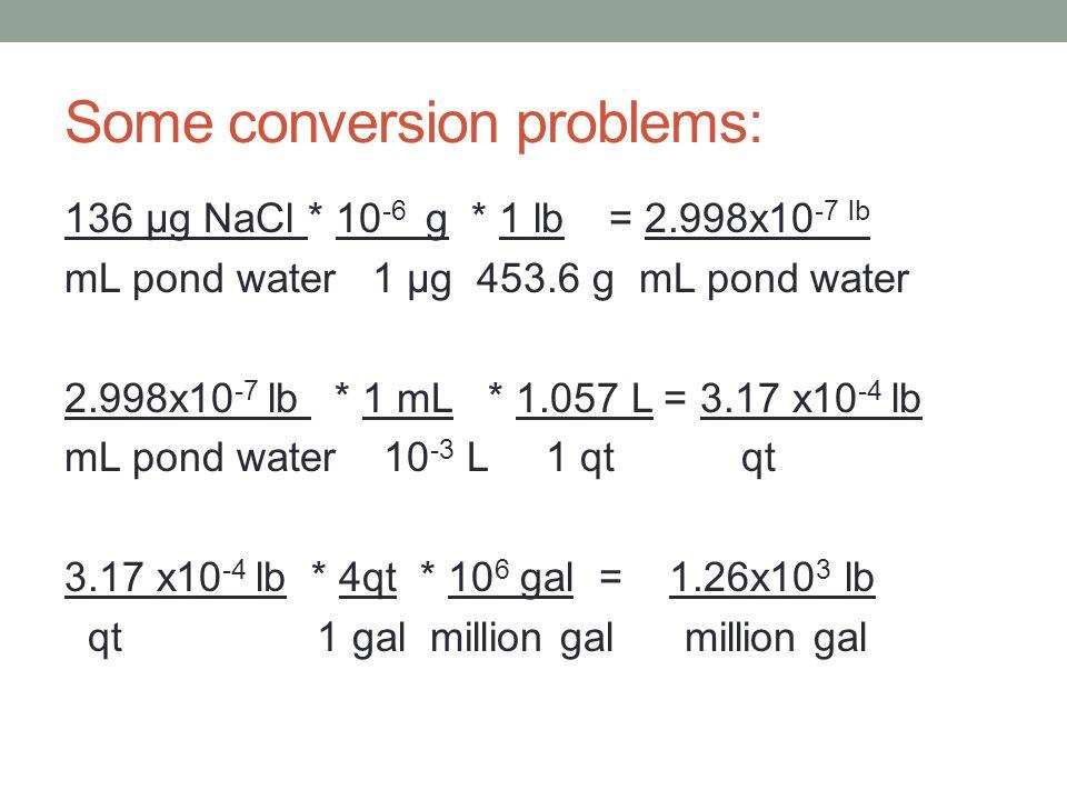 Some conversion problems: 136 μg NaCl * 10 -6 g * 1 lb = 2.998x10 -7 lb mL pond water 1 μg 453.6 g mL pond water 2.998x10 -7 lb * 1 mL * 1.057 L = 3.17 x10 -4 lb mL pond water 10 -3 L 1 qt qt 3.17 x10 -4 lb * 4qt * 10 6 gal = 1.26x10 3 lb qt 1 gal million gal million gal