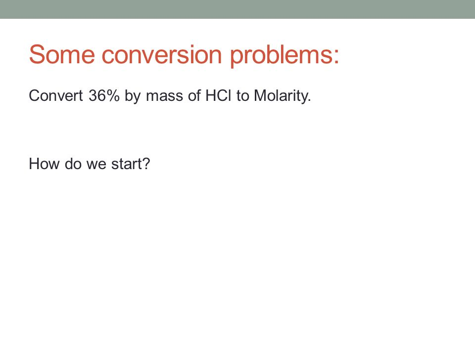 Some conversion problems: Convert 36% by mass of HCl to Molarity. How do we start?