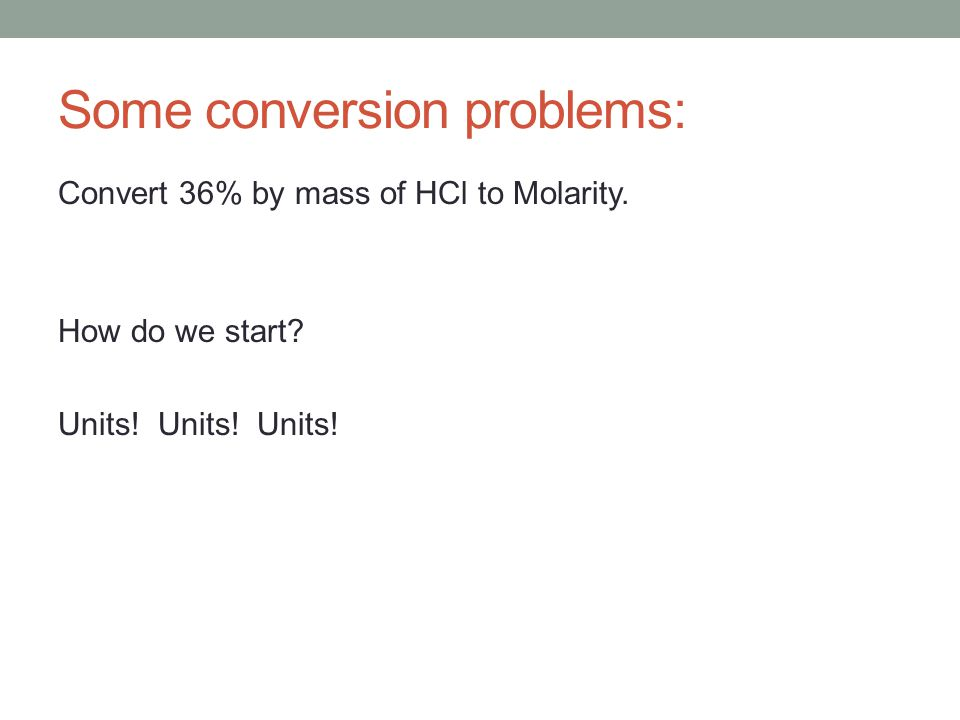 Some conversion problems: Convert 36% by mass of HCl to Molarity. How do we start? Units! Units! Units!