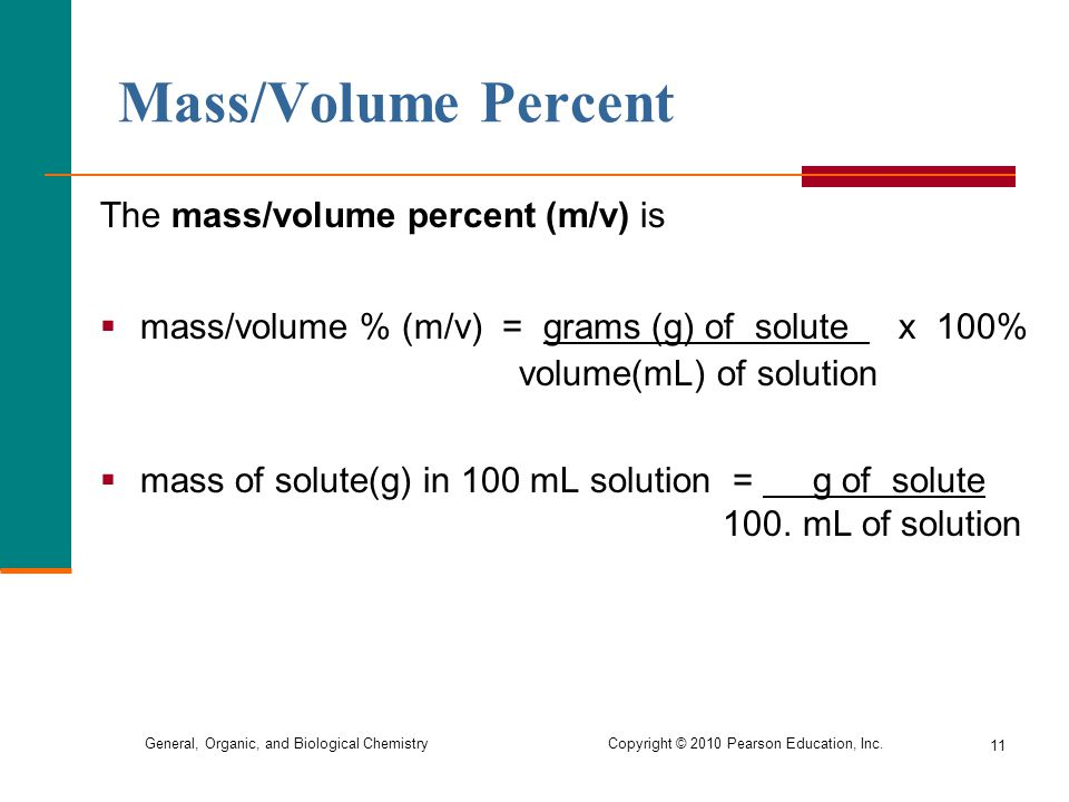 General, Organic, and Biological Chemistry Copyright © 2010 Pearson Education, Inc. 11 The mass/volume percent (m/v) is  mass/volume % (m/v) = grams