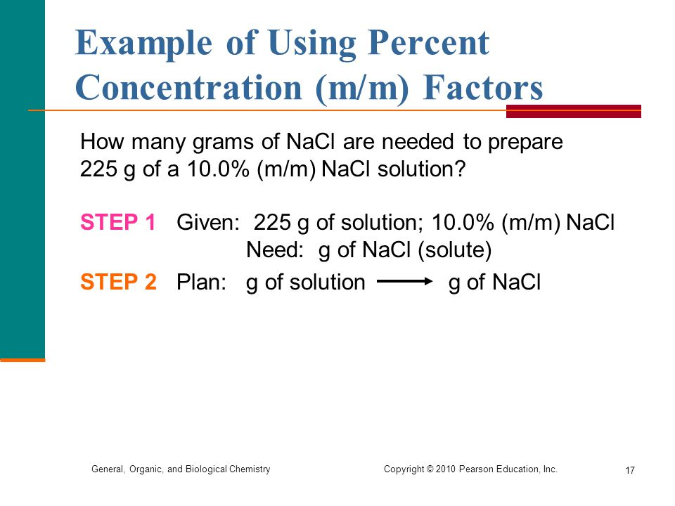 General, Organic, and Biological Chemistry Copyright © 2010 Pearson Education, Inc. How many grams of NaCl are needed to prepare 225 g of a 10.0% (m/m