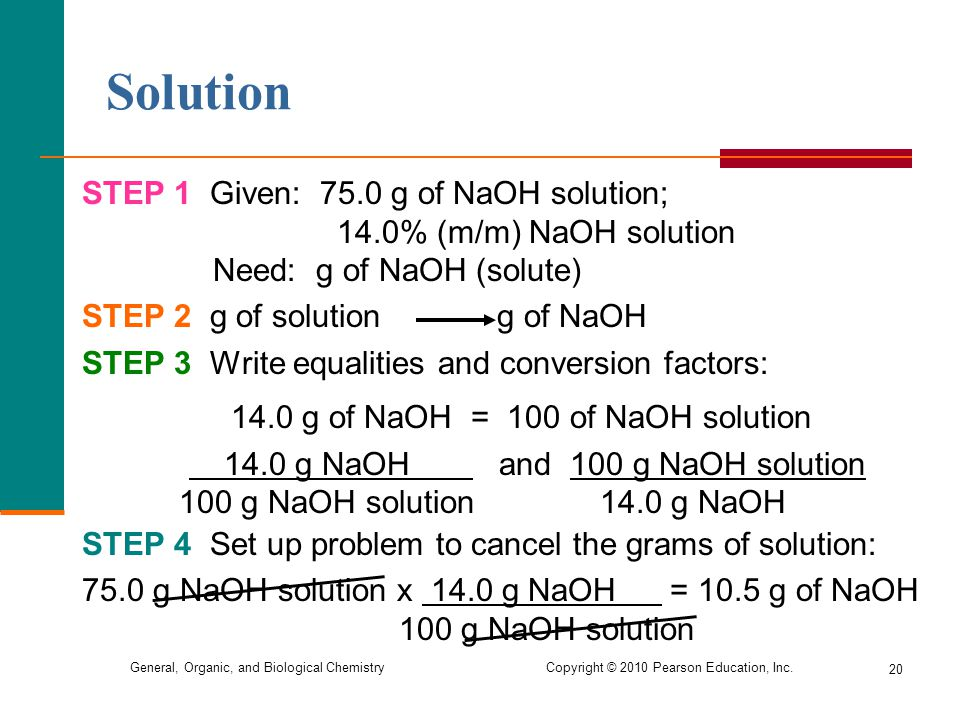 General, Organic, and Biological Chemistry Copyright © 2010 Pearson Education, Inc. Solution STEP 1 Given: 75.0 g of NaOH solution; 14.0% (m/m) NaOH s